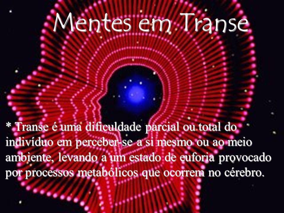 Mentes em Transe * Transe é uma dificuldade parcial ou total do indivíduo em perceber-se a si mesmo ou ao meio ambiente, levando a um estado de eufori