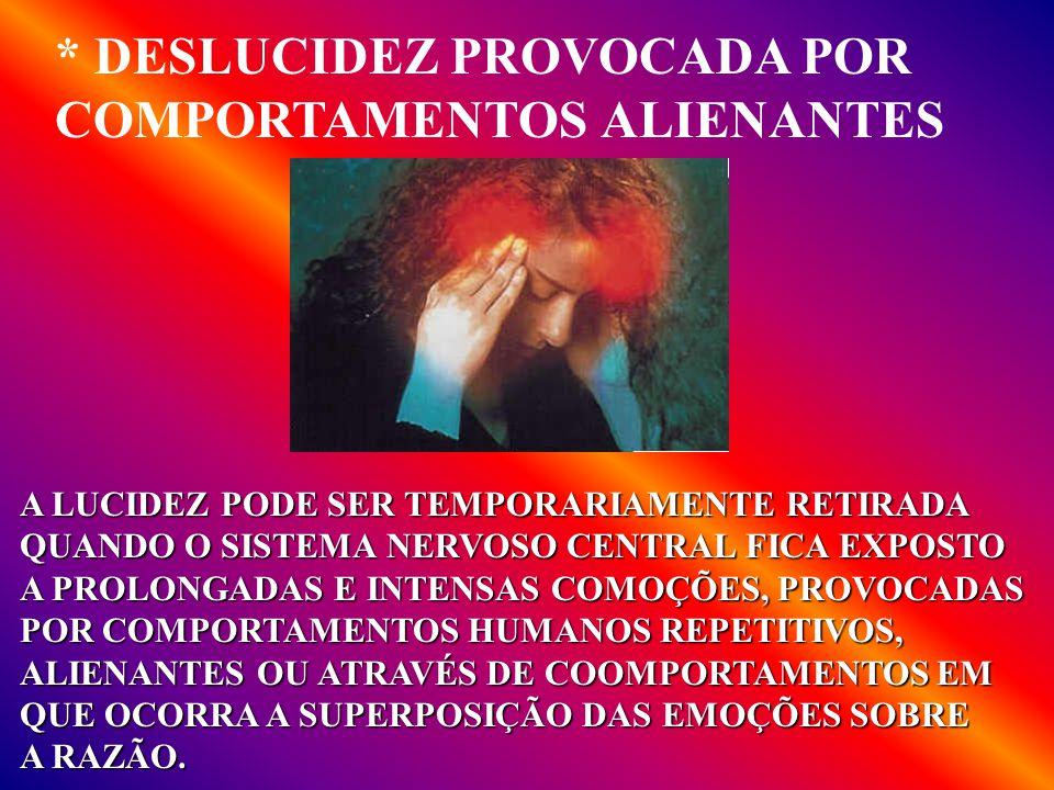 * DESLUCIDEZ PROVOCADA POR COMPORTAMENTOS ALIENANTES A LUCIDEZ PODE SER TEMPORARIAMENTE RETIRADA QUANDO O SISTEMA NERVOSO CENTRAL FICA EXPOSTO A PROLONGADAS E INTENSAS COMOÇÕES, PROVOCADAS POR COMPORTAMENTOS HUMANOS REPETITIVOS, ALIENANTES OU ATRAVÉS DE COOMPORTAMENTOS EM QUE OCORRA A SUPERPOSIÇÃO DAS EMOÇÕES SOBRE A RAZÃO.