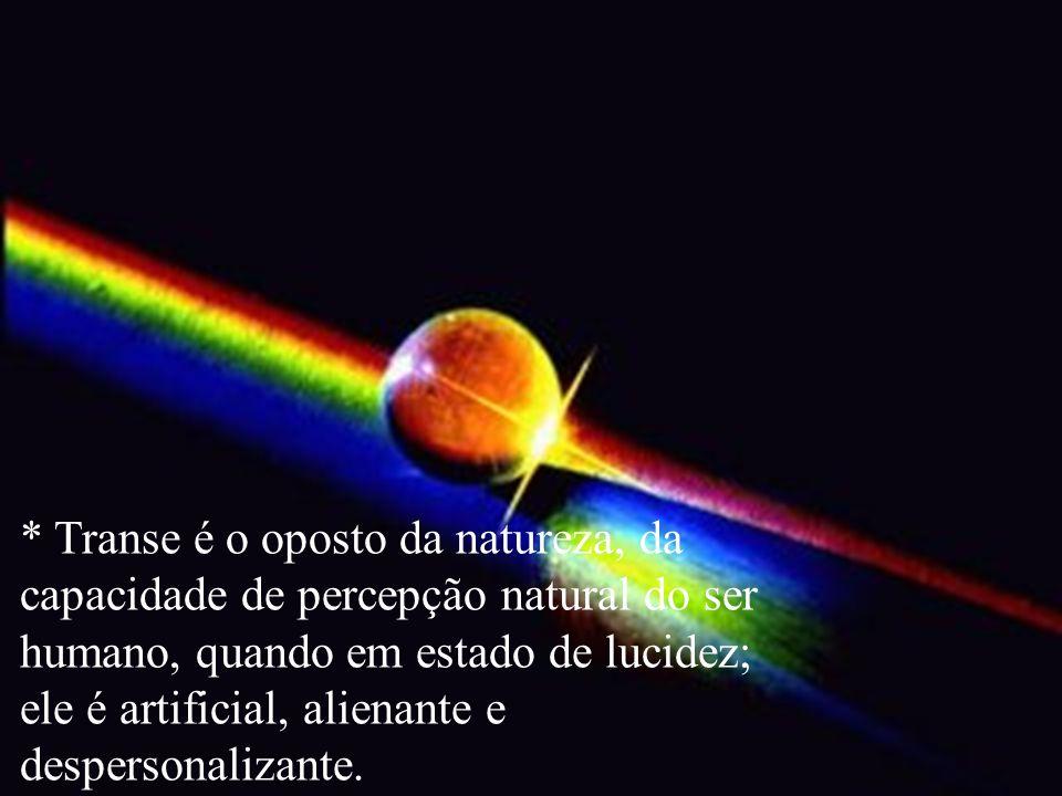 * Transe é o oposto da natureza, da capacidade de percepção natural do ser humano, quando em estado de lucidez; ele é artificial, alienante e despersonalizante.