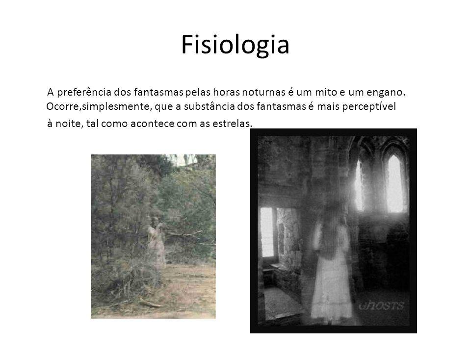 Fisiologia A preferência dos fantasmas pelas horas noturnas é um mito e um engano. Ocorre,simplesmente, que a substância dos fantasmas é mais perceptí