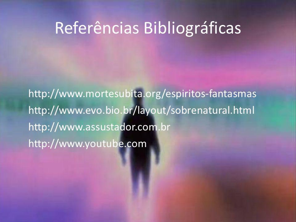 Referências Bibliográficas http://www.mortesubita.org/espiritos-fantasmas http://www.evo.bio.br/layout/sobrenatural.html http://www.assustador.com.br