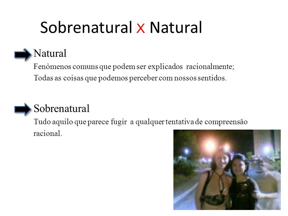 Sobrenatural X Natural Natural Fenômenos comuns que podem ser explicados racionalmente; Todas as coisas que podemos perceber com nossos sentidos. Sobr