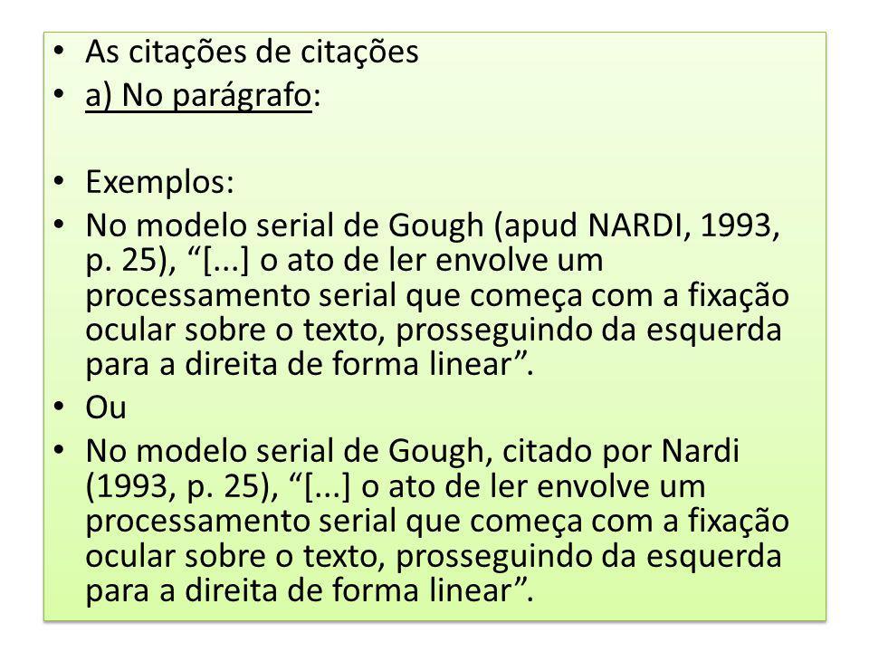 As citações de citações a) No parágrafo: Exemplos: No modelo serial de Gough (apud NARDI, 1993, p. 25), [...] o ato de ler envolve um processamento se