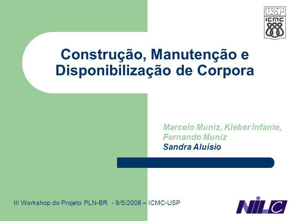 Construção, Manutenção e Disponibilização de Corpora Marcelo Muniz, Kleber Infante, Fernando Muniz Sandra Aluísio III Workshop do Projeto PLN-BR - 9/5/2008 – ICMC-USP