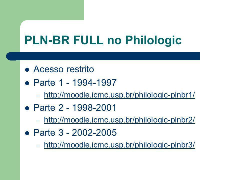 PLN-BR FULL no Philologic Acesso restrito Parte 1 - 1994-1997 – http://moodle.icmc.usp.br/philologic-plnbr1/ http://moodle.icmc.usp.br/philologic-plnbr1/ Parte 2 - 1998-2001 – http://moodle.icmc.usp.br/philologic-plnbr2/ http://moodle.icmc.usp.br/philologic-plnbr2/ Parte 3 - 2002-2005 – http://moodle.icmc.usp.br/philologic-plnbr3/ http://moodle.icmc.usp.br/philologic-plnbr3/
