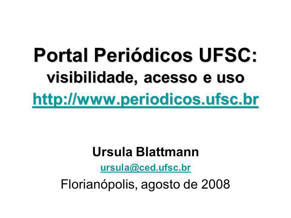 Portal Periódicos UFSC: visibilidade, acesso e uso http://www.periodicos.ufsc.br http://www.periodicos.ufsc.br Ursula Blattmann ursula@ced.ufsc.br Flo