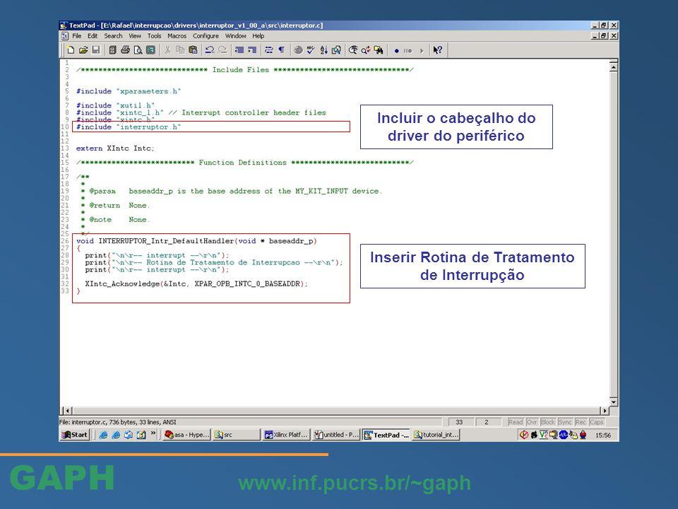 GAPH www.inf.pucrs.br/~gaph Inserir Rotina de Tratamento de Interrupção Incluir o cabeçalho do driver do periférico