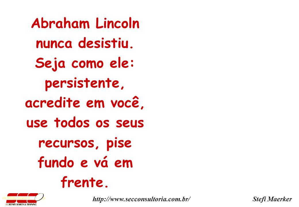 Stefi Maerkerhttp://www.secconsultoria.com.br/ Abraham Lincoln nunca desistiu.