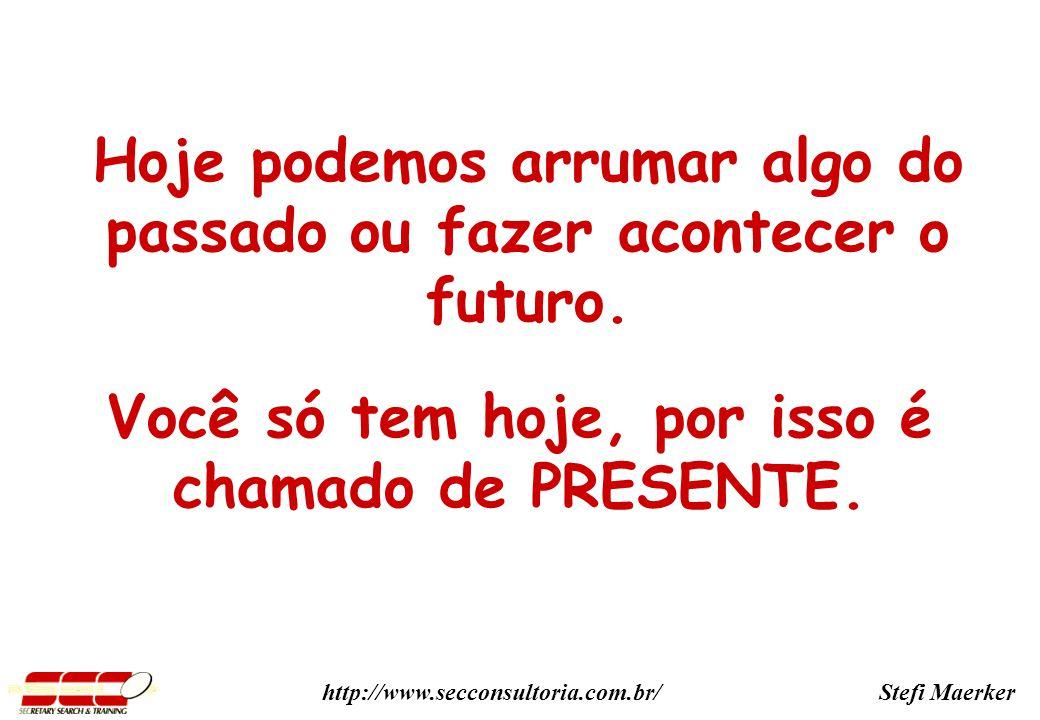 Stefi Maerkerhttp://www.secconsultoria.com.br/ Você só tem hoje, por isso é chamado de PRESENTE.
