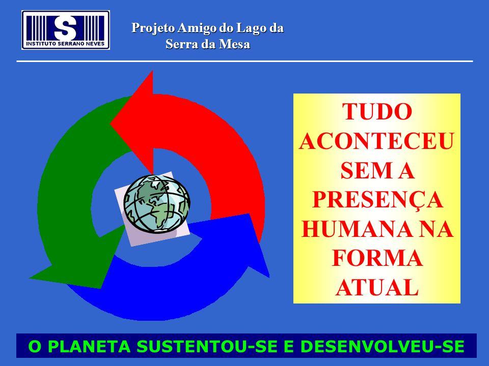 Projeto Amigo do Lago da Serra da Mesa O PLANETA SUSTENTOU-SE E DESENVOLVEU-SE TUDO ACONTECEU SEM A PRESENÇA HUMANA NA FORMA ATUAL