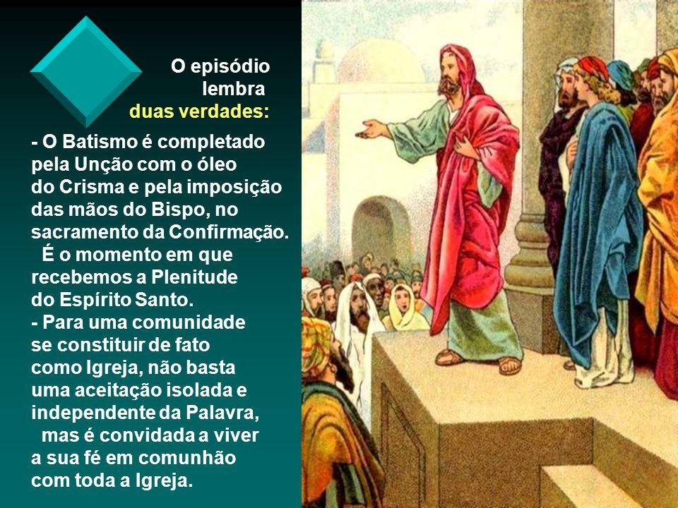 O episódio lembra duas verdades: - O Batismo é completado pela Unção com o óleo do Crisma e pela imposição das mãos do Bispo, no sacramento da Confirmação.