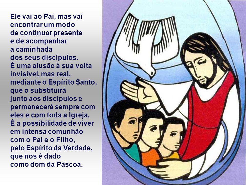 Ele vai ao Pai, mas vai encontrar um modo de continuar presente e de acompanhar a caminhada dos seus discípulos.