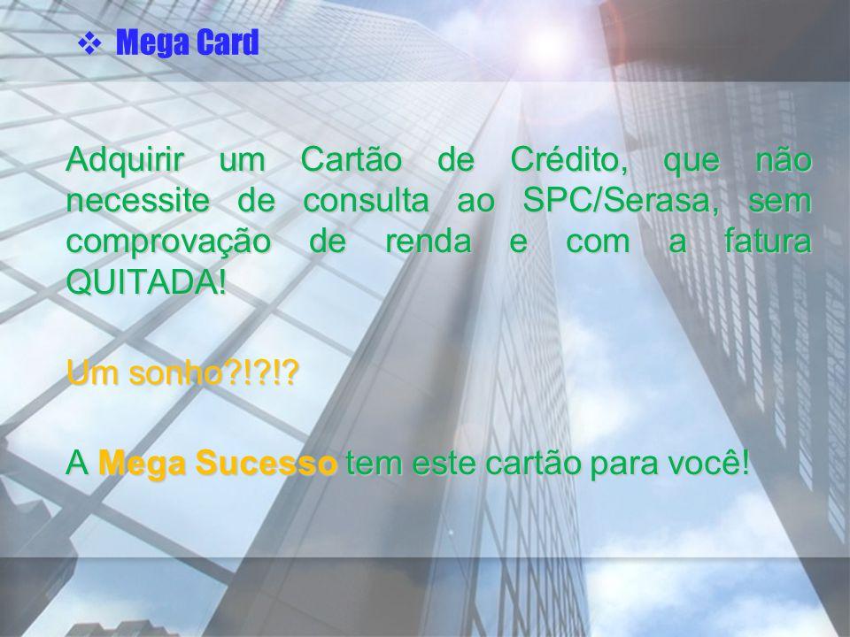 Adquirir um Cartão de Crédito, que não necessite de consulta ao SPC/Serasa, sem comprovação de renda e com a fatura QUITADA! Um sonho?!?!? A Mega Suce