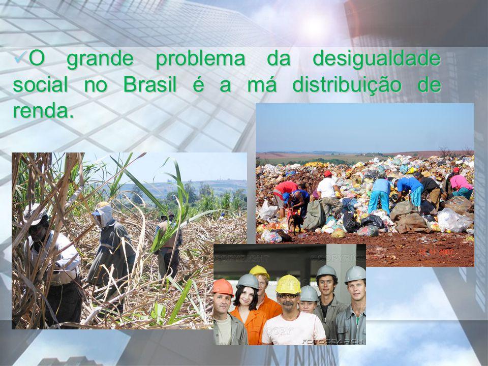 O grande problema da desigualdade social no Brasil é a má distribuição de renda. O grande problema da desigualdade social no Brasil é a má distribuiçã