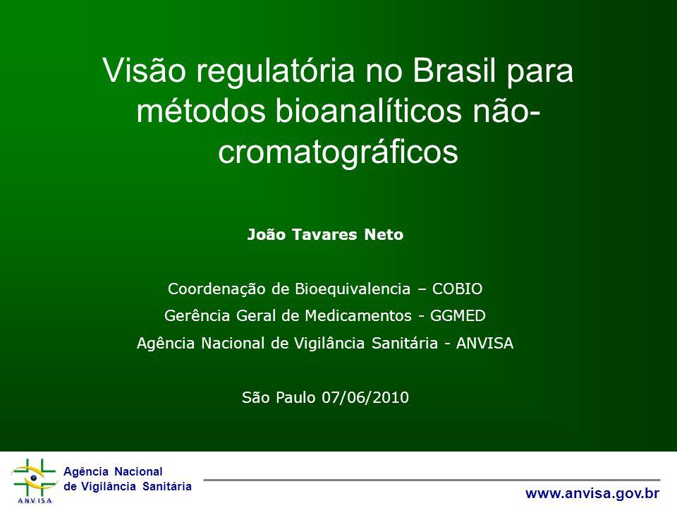Agência Nacional de Vigilância Sanitária www.anvisa.gov.br Visão regulatória no Brasil para métodos bioanalíticos não- cromatográficos João Tavares Neto Coordenação de Bioequivalencia – COBIO Gerência Geral de Medicamentos - GGMED Agência Nacional de Vigilância Sanitária - ANVISA São Paulo 07/06/2010