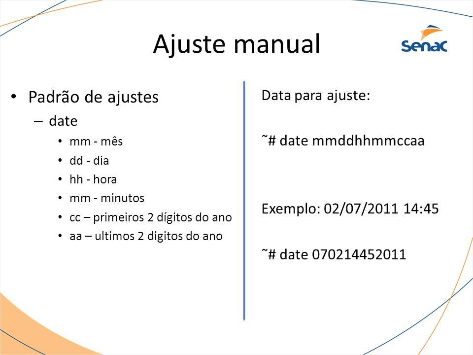 Ajuste manual Padrão de ajustes – date mm - mês dd - dia hh - hora mm - minutos cc – primeiros 2 dígitos do ano aa – ultimos 2 digitos do ano Data para ajuste: ˜# date mmddhhmmccaa Exemplo: 02/07/2011 14:45 ˜# date 070214452011
