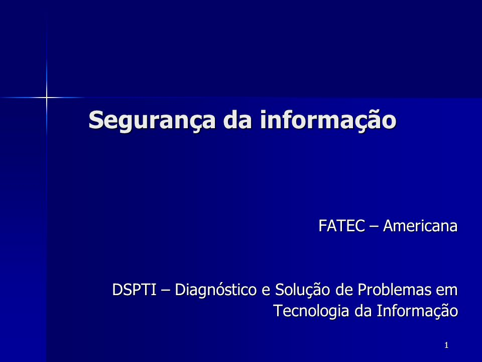 1 Segurança da informação FATEC – Americana DSPTI – Diagnóstico e Solução de Problemas em Tecnologia da Informação