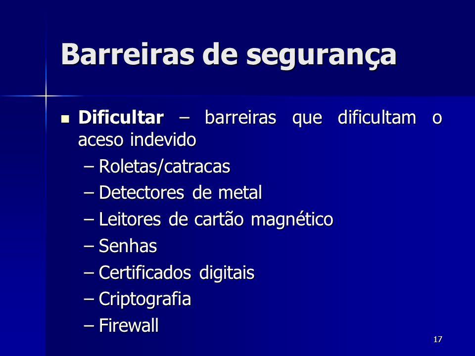17 Barreiras de segurança Dificultar – barreiras que dificultam o aceso indevido Dificultar – barreiras que dificultam o aceso indevido –Roletas/catra