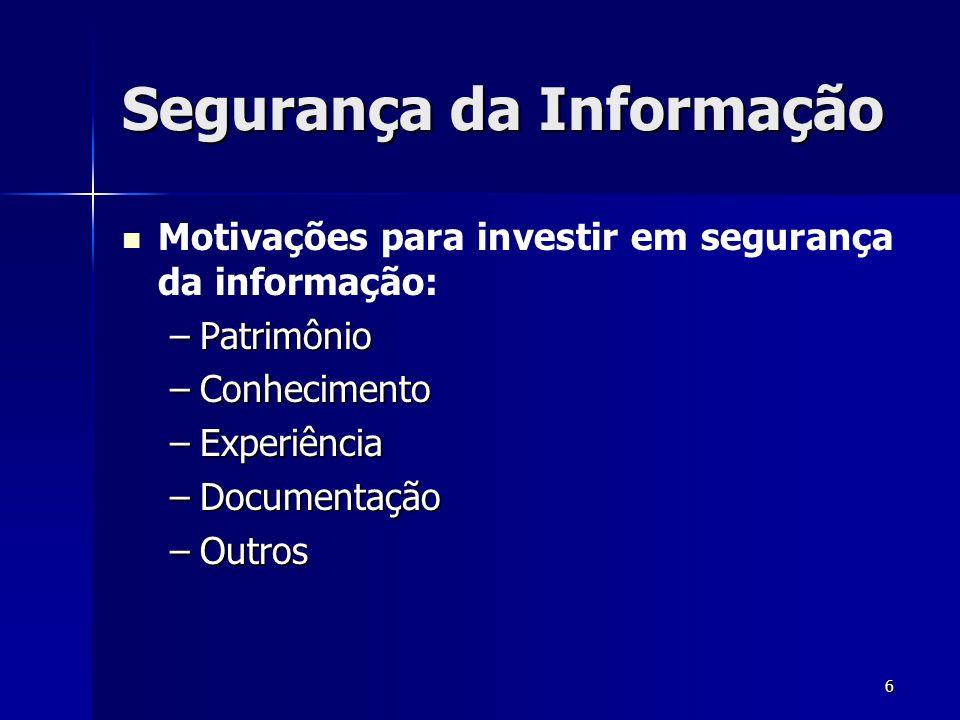 6 Segurança da Informação Motivações para investir em segurança da informação: –Patrimônio –Conhecimento –Experiência –Documentação –Outros