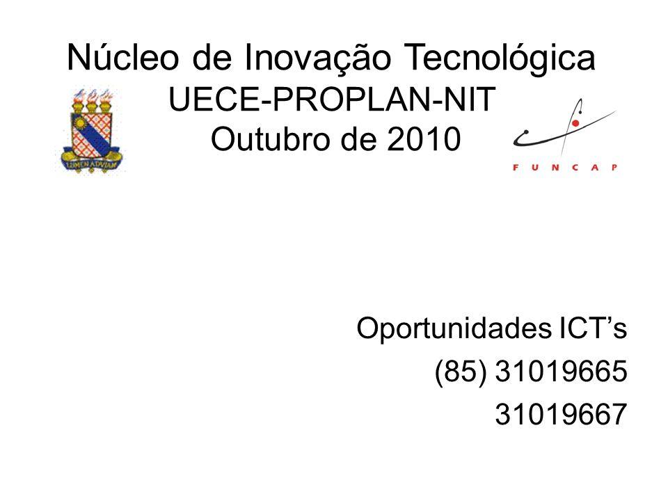Núcleo de Inovação Tecnológica UECE-PROPLAN-NIT Outubro de 2010 Oportunidades ICTs (85) 31019665 31019667