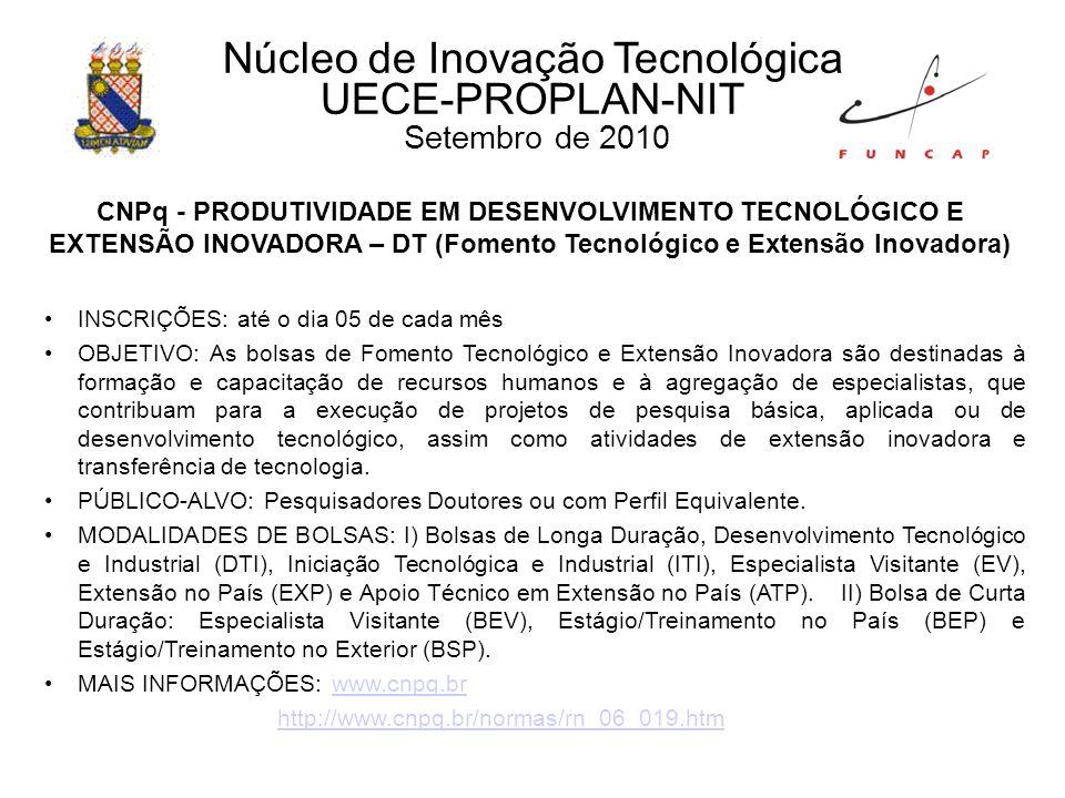 Núcleo de Inovação Tecnológica UECE-PROPLAN-NIT Setembro de 2010 CNPq - PRODUTIVIDADE EM DESENVOLVIMENTO TECNOLÓGICO E EXTENSÃO INOVADORA – DT (Fomento Tecnológico e Extensão Inovadora) INSCRIÇÕES: até o dia 05 de cada mês OBJETIVO: As bolsas de Fomento Tecnológico e Extensão Inovadora são destinadas à formação e capacitação de recursos humanos e à agregação de especialistas, que contribuam para a execução de projetos de pesquisa básica, aplicada ou de desenvolvimento tecnológico, assim como atividades de extensão inovadora e transferência de tecnologia.