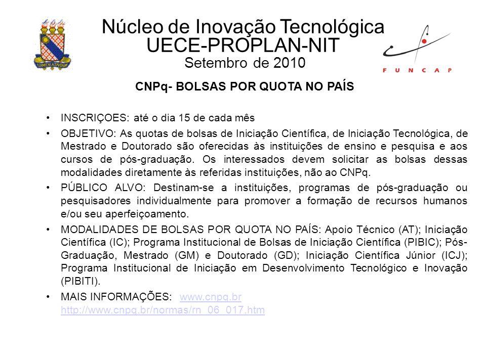 Núcleo de Inovação Tecnológica UECE-PROPLAN-NIT Setembro de 2010 CNPq- BOLSAS POR QUOTA NO PAÍS INSCRIÇOES: até o dia 15 de cada mês OBJETIVO: As quotas de bolsas de Iniciação Científica, de Iniciação Tecnológica, de Mestrado e Doutorado são oferecidas às instituições de ensino e pesquisa e aos cursos de pós-graduação.