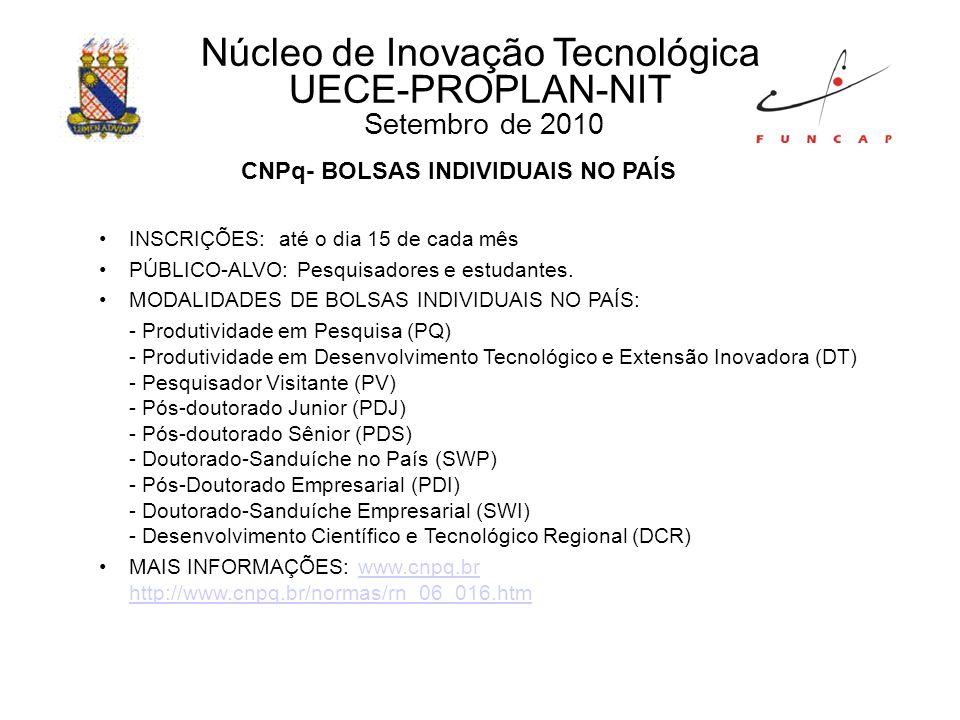 Núcleo de Inovação Tecnológica UECE-PROPLAN-NIT Setembro de 2010 CNPq- BOLSAS INDIVIDUAIS NO PAÍS INSCRIÇÕES: até o dia 15 de cada mês PÚBLICO-ALVO: Pesquisadores e estudantes.