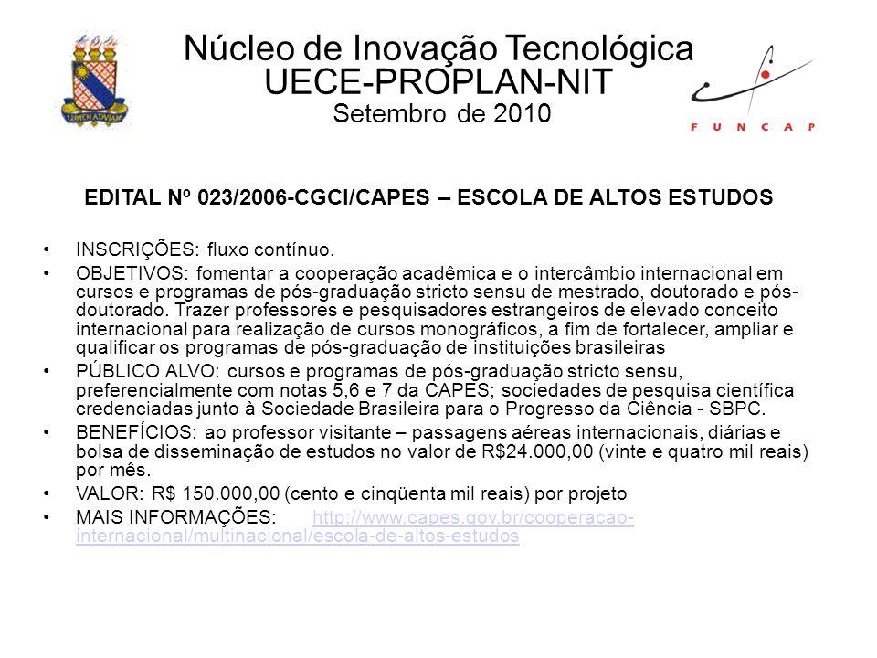 Núcleo de Inovação Tecnológica UECE-PROPLAN-NIT Setembro de 2010 EDITAL Nº 023/2006-CGCI/CAPES – ESCOLA DE ALTOS ESTUDOS INSCRIÇÕES: fluxo contínuo.