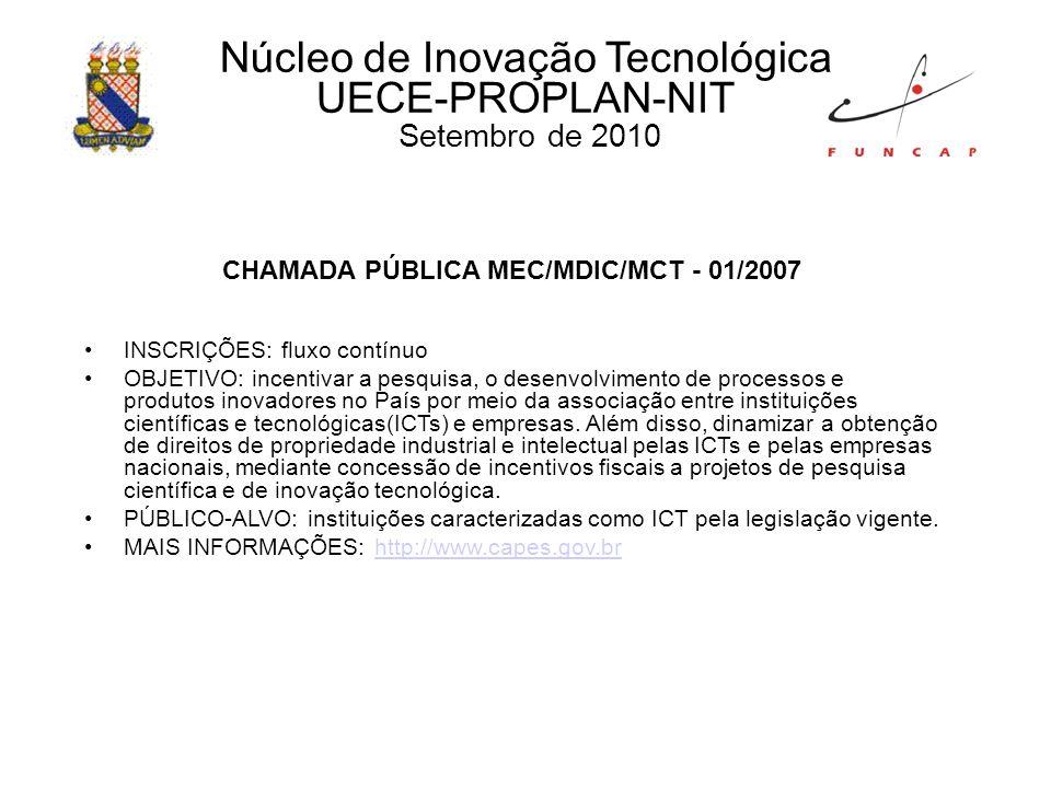 Núcleo de Inovação Tecnológica UECE-PROPLAN-NIT Setembro de 2010 CHAMADA PÚBLICA MEC/MDIC/MCT - 01/2007 INSCRIÇÕES: fluxo contínuo OBJETIVO: incentivar a pesquisa, o desenvolvimento de processos e produtos inovadores no País por meio da associação entre instituições científicas e tecnológicas(ICTs) e empresas.