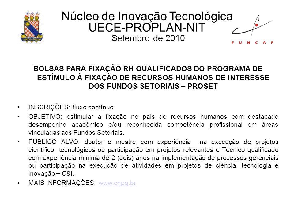Núcleo de Inovação Tecnológica UECE-PROPLAN-NIT Setembro de 2010 BOLSAS PARA FIXAÇÃO RH QUALIFICADOS DO PROGRAMA DE ESTÍMULO À FIXAÇÃO DE RECURSOS HUMANOS DE INTERESSE DOS FUNDOS SETORIAIS – PROSET INSCRIÇÕES: fluxo contínuo OBJETIVO: estimular a fixação no pais de recursos humanos com destacado desempenho acadêmico e/ou reconhecida competência profissional em áreas vinculadas aos Fundos Setoriais.