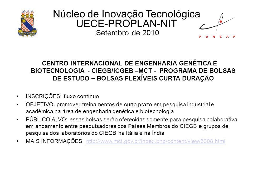 Núcleo de Inovação Tecnológica UECE-PROPLAN-NIT Setembro de 2010 CENTRO INTERNACIONAL DE ENGENHARIA GENÉTICA E BIOTECNOLOGIA - CIEGB/ICGEB –MCT - PROGRAMA DE BOLSAS DE ESTUDO – BOLSAS FLEXÍVEIS CURTA DURAÇÃO INSCRIÇÕES: fluxo contínuo OBJETIVO: promover treinamentos de curto prazo em pesquisa industrial e acadêmica na área de engenharia genética e biotecnologia.