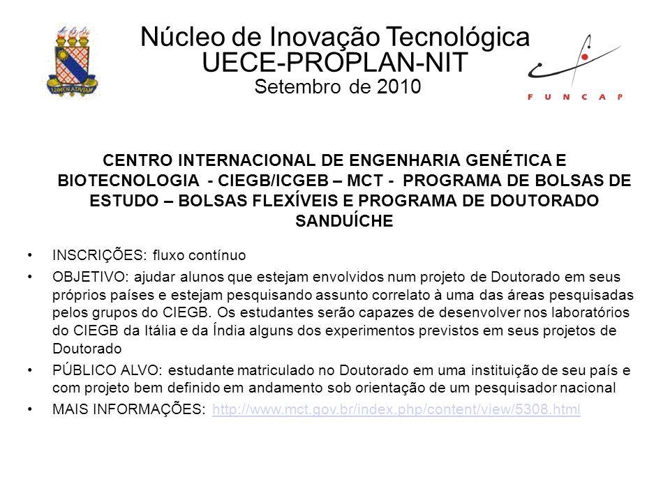 Núcleo de Inovação Tecnológica UECE-PROPLAN-NIT Setembro de 2010 CENTRO INTERNACIONAL DE ENGENHARIA GENÉTICA E BIOTECNOLOGIA - CIEGB/ICGEB – MCT - PROGRAMA DE BOLSAS DE ESTUDO – BOLSAS FLEXÍVEIS E PROGRAMA DE DOUTORADO SANDUÍCHE INSCRIÇÕES: fluxo contínuo OBJETIVO: ajudar alunos que estejam envolvidos num projeto de Doutorado em seus próprios países e estejam pesquisando assunto correlato à uma das áreas pesquisadas pelos grupos do CIEGB.