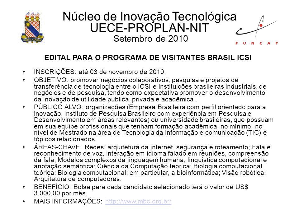 Núcleo de Inovação Tecnológica UECE-PROPLAN-NIT Setembro de 2010 EDITAL PARA O PROGRAMA DE VISITANTES BRASIL ICSI INSCRIÇÕES: até 03 de novembro de 2010.