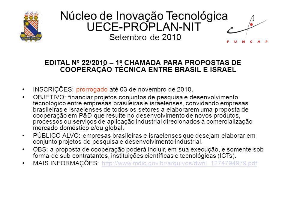 Núcleo de Inovação Tecnológica UECE-PROPLAN-NIT Setembro de 2010 EDITAL Nº 22/2010 – 1ª CHAMADA PARA PROPOSTAS DE COOPERAÇÃO TÉCNICA ENTRE BRASIL E ISRAEL INSCRIÇÕES: prorrogado até 03 de novembro de 2010.