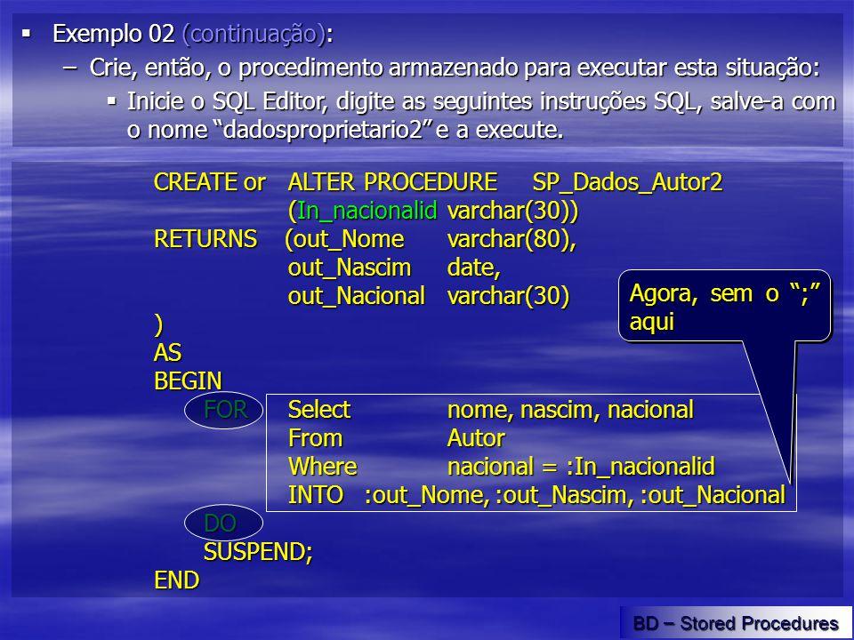 Exemplo 02 (continuação): Exemplo 02 (continuação): –Crie, então, o procedimento armazenado para executar esta situação: Inicie o SQL Editor, digite as seguintes instruções SQL, salve-a com o nome dadosproprietario2 e a execute.