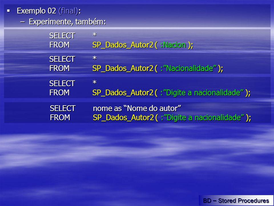 Exemplo 02 (final): Exemplo 02 (final): –Experimente, também: BD – Stored Procedures SELECT * FROMSP_Dados_Autor2 ( :Nacion ); SELECT * FROMSP_Dados_Autor2 ( :Nacionalidade ); SELECT * FROMSP_Dados_Autor2 ( :Digite a nacionalidade ); SELECT nome as Nome do autor FROMSP_Dados_Autor2 ( :Digite a nacionalidade );