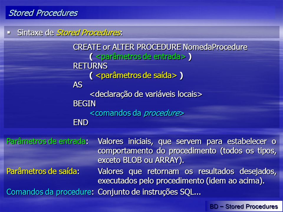 Stored Procedures BD – Stored Procedures Sintaxe de Stored Procedures: Sintaxe de Stored Procedures: CREATE or ALTER PROCEDURE NomedaProcedure ( ) RET