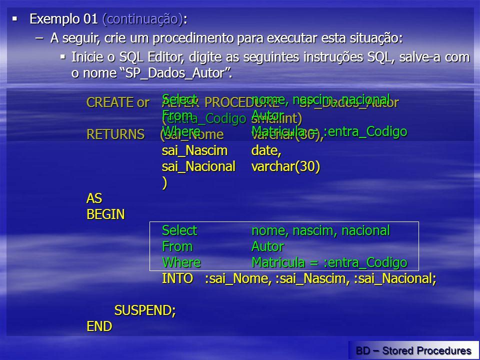 CREATE orALTERPROCEDURESP_Dados_Autor (entra_Codigo smallint) RETURNS (sai_Nome varchar(80), sai_Nascim date, sai_Nacional varchar(30) )ASBEGIN Select nome, nascim, nacional From Autor Where Matricula = :entra_Codigo INTO:sai_Nome, :sai_Nascim, :sai_Nacional; SUSPEND;END BD – Stored Procedures Exemplo 01 (final): Exemplo 01 (final): –E para usar o procedimento criado.