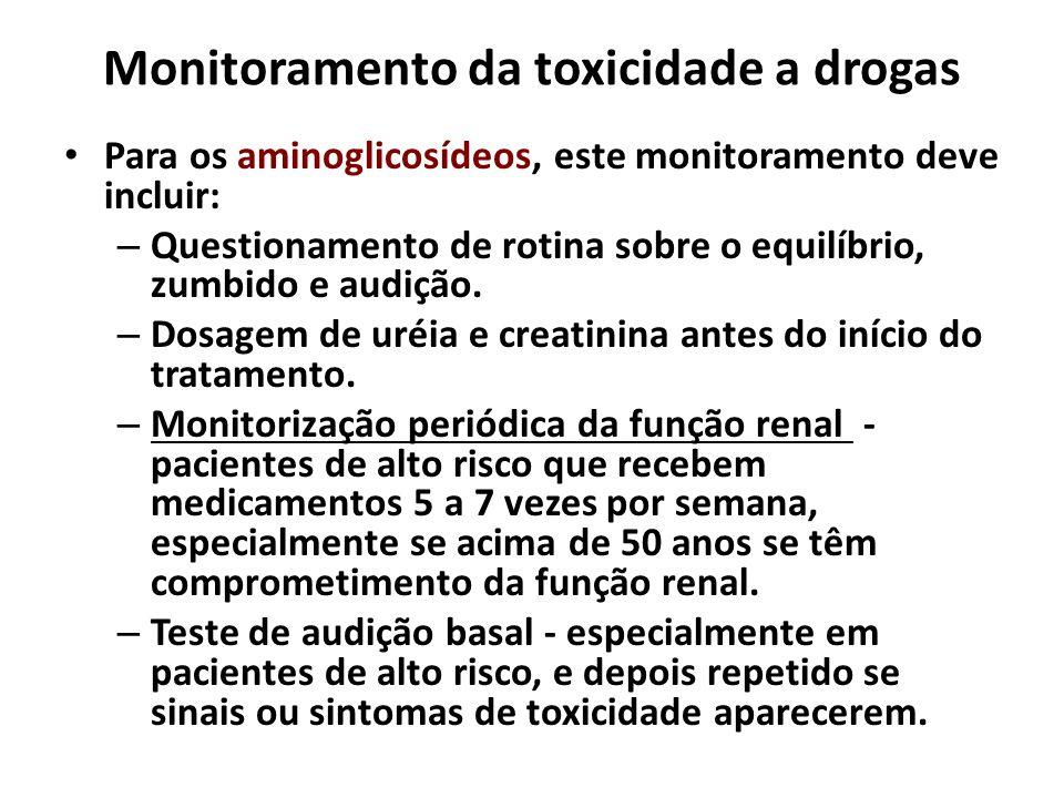 Monitoramento da toxicidade a drogas Para os aminoglicosídeos, este monitoramento deve incluir: – Questionamento de rotina sobre o equilíbrio, zumbido
