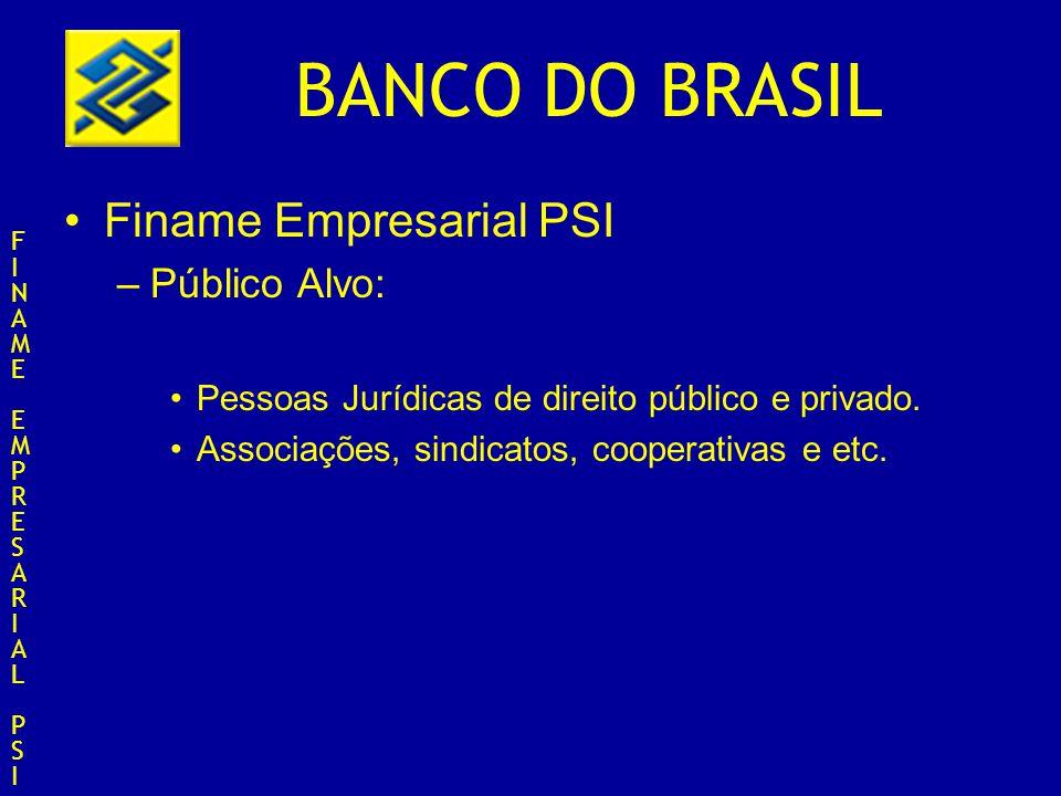 BANCO DO BRASIL Finame Empresarial PSI –Público Alvo: Pessoas Jurídicas de direito público e privado. Associações, sindicatos, cooperativas e etc. FIN
