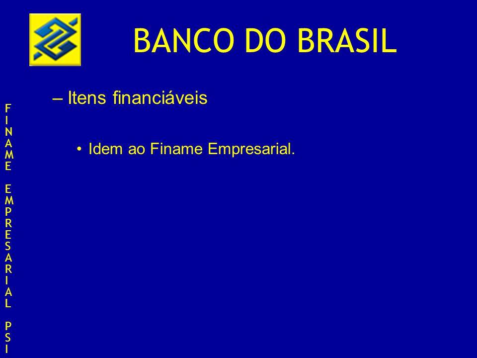 BANCO DO BRASIL –Itens financiáveis Idem ao Finame Empresarial. FINAMEEMPRESARIALPSIFINAMEEMPRESARIALPSI