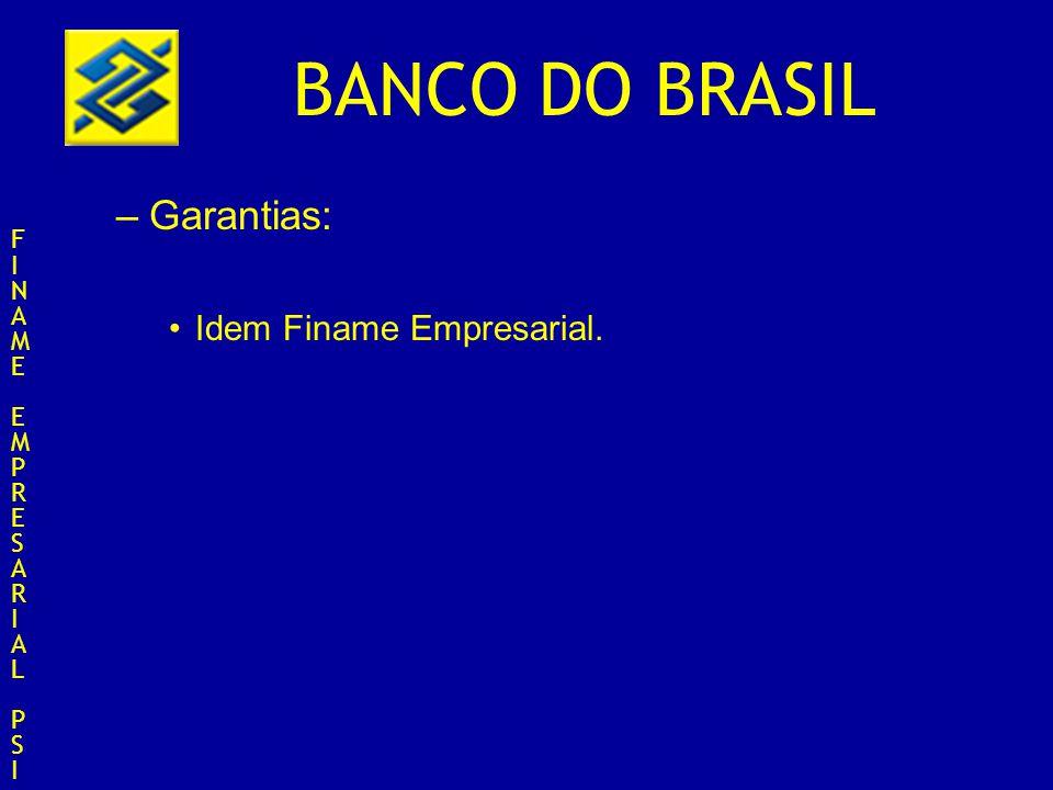 BANCO DO BRASIL –Garantias: Idem Finame Empresarial. FINAMEEMPRESARIALPSIFINAMEEMPRESARIALPSI