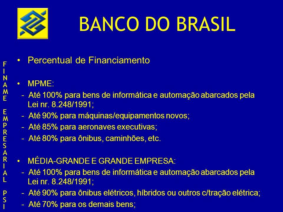 BANCO DO BRASIL Percentual de Financiamento MPME: - Até 100% para bens de informática e automação abarcados pela Lei nr. 8.248/1991; - Até 90% para má