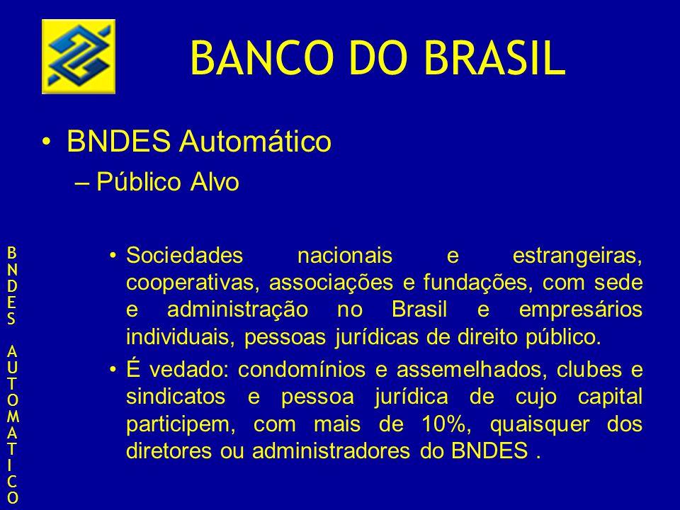 BANCO DO BRASIL BNDES Automático –Público Alvo Sociedades nacionais e estrangeiras, cooperativas, associações e fundações, com sede e administração no