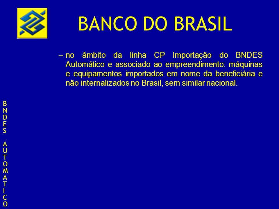 BANCO DO BRASIL –no âmbito da linha CP Importação do BNDES Automático e associado ao empreendimento: máquinas e equipamentos importados em nome da ben