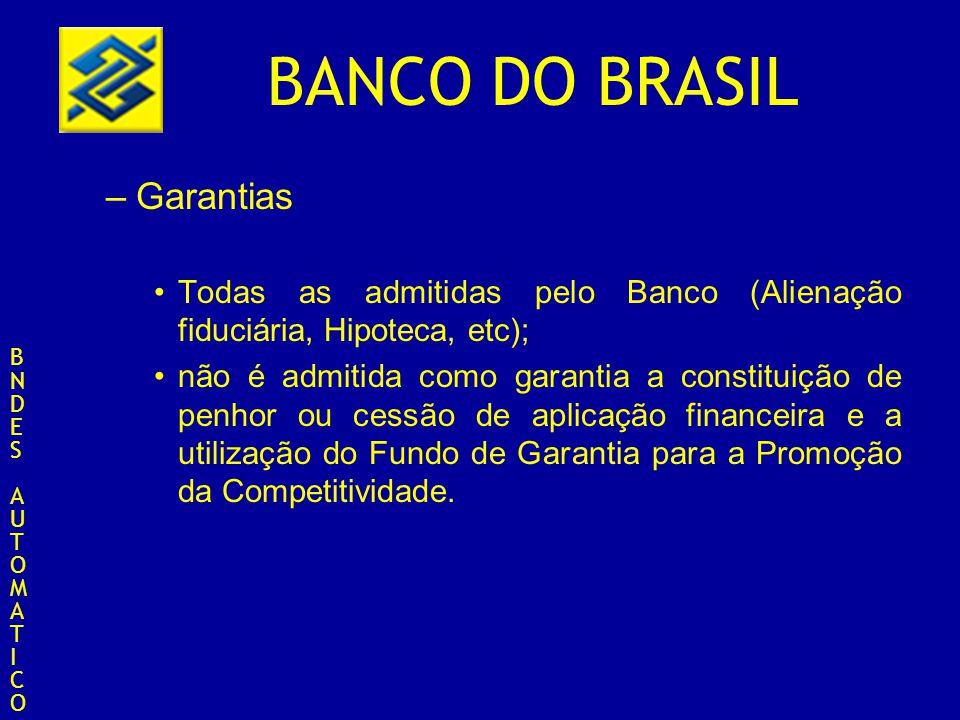 BANCO DO BRASIL –Garantias Todas as admitidas pelo Banco (Alienação fiduciária, Hipoteca, etc); não é admitida como garantia a constituição de penhor