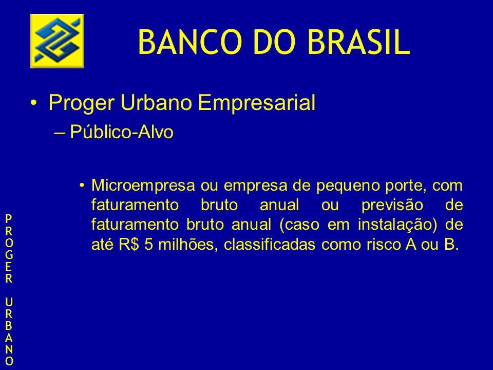 BANCO DO BRASIL Proger Urbano Empresarial –Público-Alvo Microempresa ou empresa de pequeno porte, com faturamento bruto anual ou previsão de faturamen