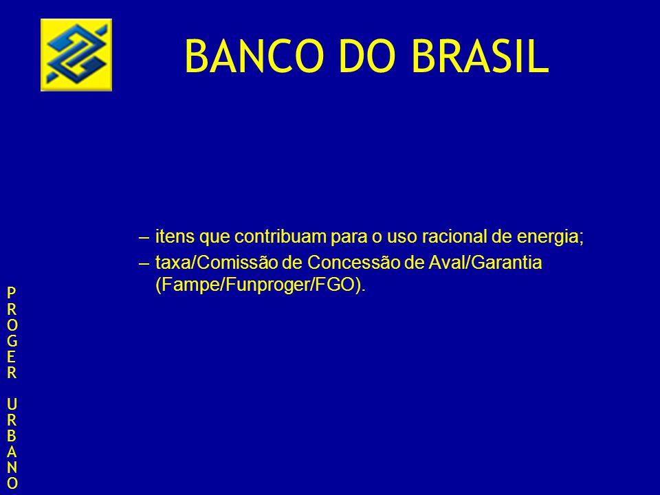 BANCO DO BRASIL –itens que contribuam para o uso racional de energia; –taxa/Comissão de Concessão de Aval/Garantia (Fampe/Funproger/FGO). PROGERURBANO