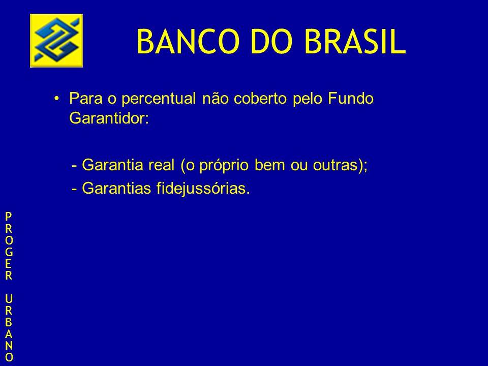 BANCO DO BRASIL Para o percentual não coberto pelo Fundo Garantidor: - Garantia real (o próprio bem ou outras); - Garantias fidejussórias. PROGERURBAN