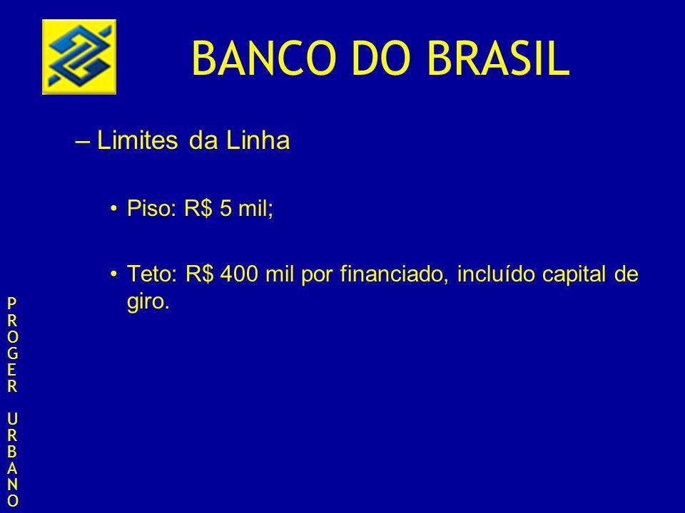 BANCO DO BRASIL –Limites da Linha Piso: R$ 5 mil; Teto: R$ 400 mil por financiado, incluído capital de giro. PROGERURBANOPROGERURBANO
